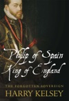 Philip Of Spain King Of England  The Forgotten Sovereign