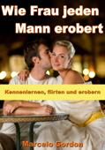 Wie Frau jeden Mann erobert - Kennenlernen, flirten und erobern