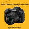 Nikon D500 An Easy Beginners Guide