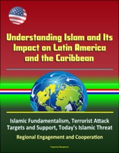 Understanding Islam and Its Impact on Latin America and the Caribbean: Islamic Fundamentalism, Terrorist Attack Targets and Support, Today's Islamic Threat, Regional Engagement and Cooperation