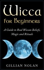 Wicca for Beginners: A Guide to Real Wiccan Beliefs,Magic and Rituals book