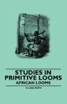 Studies In Primitive Looms - African Looms