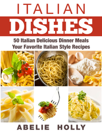 Italian Dishes: 50 Italian Delicious Dinner Meals Your Favorite Italian Style Recipes book