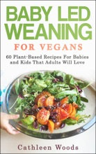 Vegan Baby Led Weaning For Vegans: 60 Plant-Based Recipes For Babies And Kids That Adults Will Love