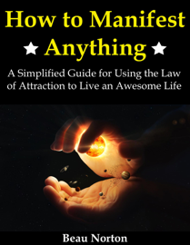 How to Manifest Anything: A Simplified Guide for Using the Law of Attraction to Live an Awesome Life book