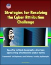 Strategies For Resolving The Cyber Attribution Challenge Spoofing To Mask Geography American Sponsorship Of Embryonic Global Norms Framework For Diplomacy And Defense Leading By Example