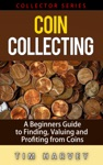 Coin Collecting - A Beginners Guide To Finding Valuing And Profiting From Coins