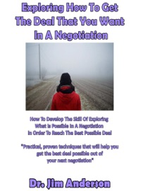 EXPLORING HOW TO GET THE DEAL THAT YOU WANT IN A NEGOTIATION: HOW TO DEVELOP THE SKILL OF EXPLORING WHAT IS POSSIBLE IN A NEGOTIATION IN ORDER TO REACH THE BEST POSSIBLE DEAL