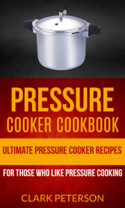 Pressure Cooker Cookbook: Ultimate Pressure Cooker Recipes (For Those Who Like Pressure Cooking) Book Review