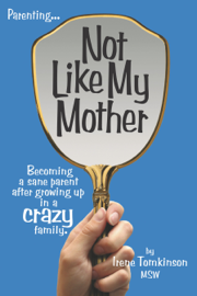 Not Like My Mother: Becoming a sane parent after growing up in a CRAZY family.