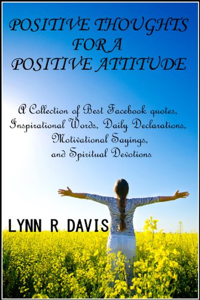 Positive Thoughts For A Positive Attitude: A Collection of Best Facebook quotes, Inspirational Words, Daily Declarations, Motivational Sayings, and Spiritual Devotions Book Review
