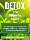 DETOX The Complete Guide To Detoxify Your Body Loose Weight Maintain Your Health - 16 Simple Detox Recipes