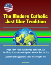 The Modern Catholic Just War Tradition: Pope John Paul II and Pope Benedict XVI, Pacifism, Presumption Against War or For Justice, Questions and Suggestions, Moral Reasoning for War