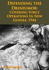 DEFENDING THE DRINIUMOR Covering Force Operations In New Guinea 1944 Illustrated Edition