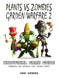Plants Vs Zombies Garden Warfare 2 Unofficial Game Guide Android, iOS, Secrets, Tips, Tricks, Hints - HSE Games