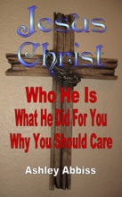 Jesus Christ: Who He Is, What He Did For You, Why You Should Care.