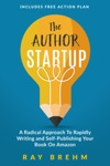 The Author Startup A Radical Approach To Rapidly Writing And Self-Publishing Your Book On Amazon