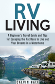 RV Living: A Beginner's Travel Guide and Tips for Escaping the Rat Race to Live Out Your Dreams in a Motorhome