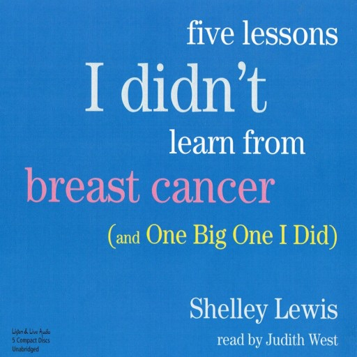 Five Lessons I Didn't Learn From Breast Cancer (And One Big One I Did) (Audiobook)