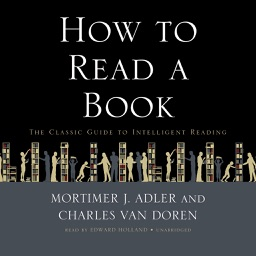 How to Read a Book: The Classic Guide to Intelligent Reading (by Mortimer J. Adler and Charles Van Doren) (UNABRIDGED AUDIOBOOK)