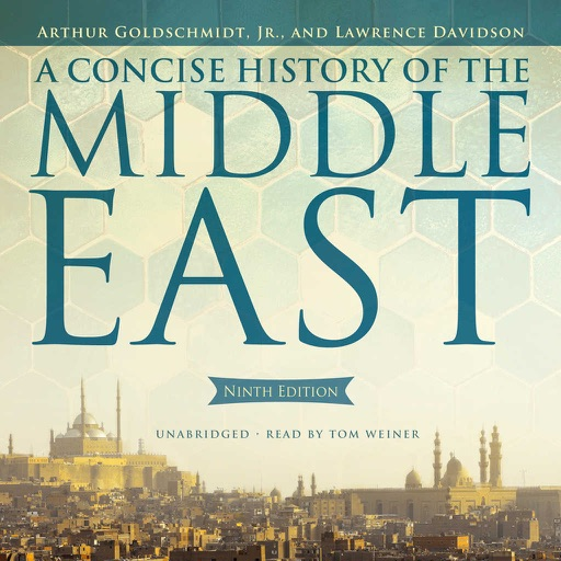 A Concise History of the Middle East, Ninth Edition (by Arthur Goldschmidt Jr. and Lawrence Davidson) (UNABRIDGED AUDIOBOOK)