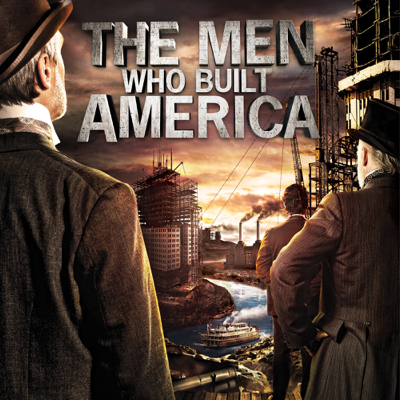 The Men Who Built America - The Men Who Built America